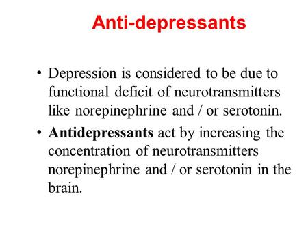 Anti-depressants Depression is considered to be due to functional deficit of neurotransmitters like norepinephrine and / or serotonin. Antidepressants.