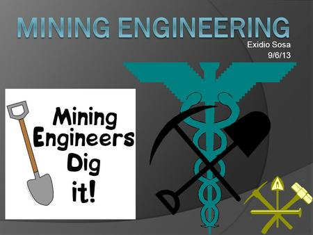 Exidio Sosa 9/6/13. What is Mining Engineering? An engineer concerned with the construction and operation of mines.