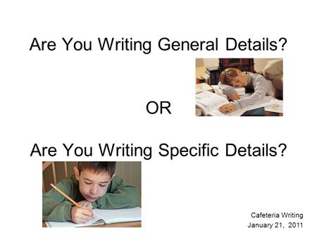 Are You Writing General Details? OR Are You Writing Specific Details? Cafeteria Writing January 21, 2011.
