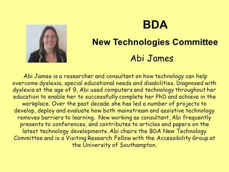Abi James is a researcher and consultant on how technology can help overcome dyslexia, special educational needs and disabilities. Diagnosed with dyslexia.
