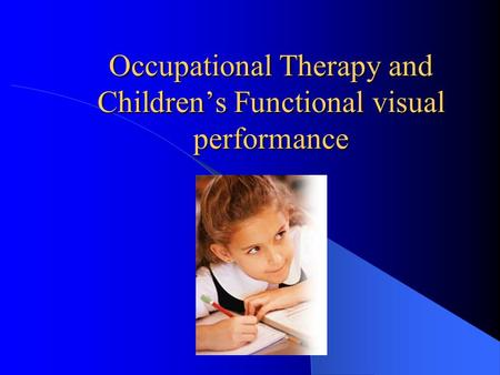 Occupational Therapy and Children's Functional visual performance.