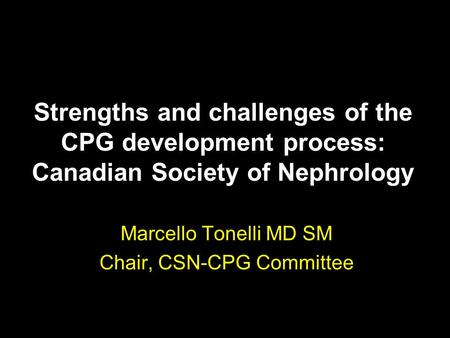 Strengths and challenges of the CPG development process: Canadian Society of Nephrology Marcello Tonelli MD SM Chair, CSN-CPG Committee.