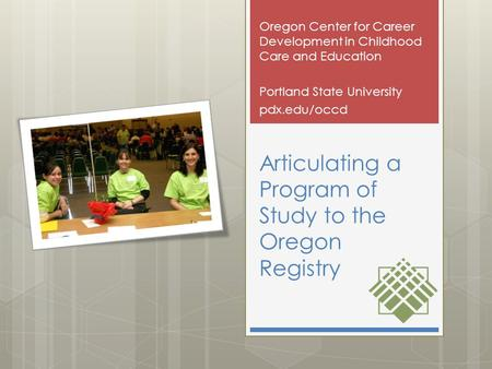 Articulating a Program of Study to the Oregon Registry Oregon Center for Career Development in Childhood Care and Education Portland State University pdx.edu/occd.