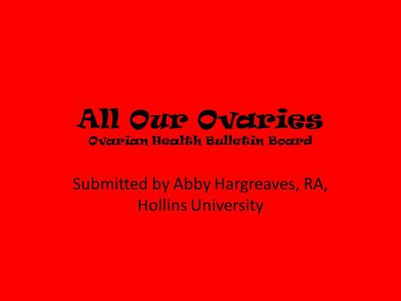 All Our Ovaries Ovarian Health Bulletin Board Submitted by Abby Hargreaves, RA, Hollins University.