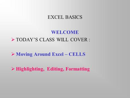 EXCEL BASICS WELCOME  TODAY'S CLASS WILL COVER :  Moving Around Excel – CELLS  Highlighting, Editing, Formatting.