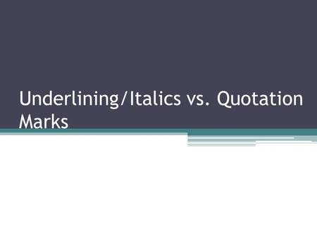 Underlining/Italics vs. Quotation Marks. Italics and Underlining Those using MLA (the Modern Language Association documentation format) will use Underlining.
