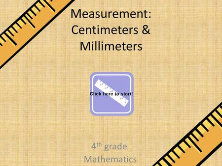 Measurement: Centimeters & Millimeters 4 th grade Mathematics Click here to start!