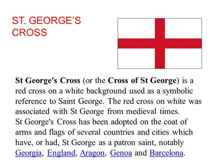 ST. GEORGE'S CROSS St George's Cross (or the Cross of St George) is a red cross on a white background used as a symbolic reference to Saint George. The.