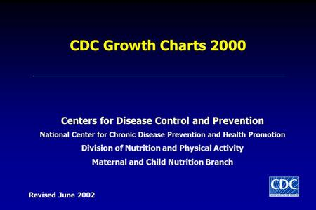 CDC Growth Charts 2000 Centers for Disease Control and Prevention National Center for Chronic Disease Prevention and Health Promotion Division of Nutrition.