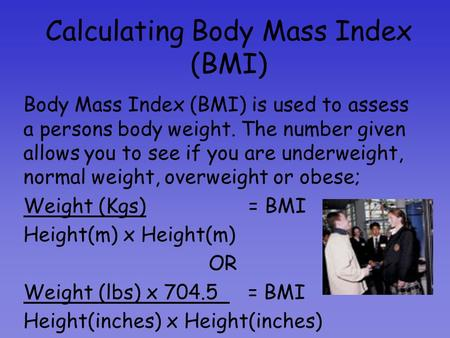 Calculating Body Mass Index (BMI) Body Mass Index (BMI) is used to assess a persons body weight. The number given allows you to see if you are underweight,