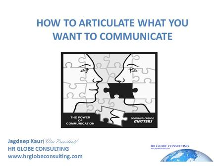 HOW TO ARTICULATE WHAT YOU WANT TO COMMUNICATE Jagdeep Kaur( Vice President) HR GLOBE CONSULTING www.hrglobeconsulting.com.