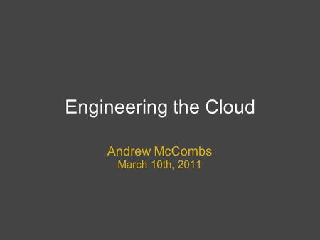 Engineering the Cloud Andrew McCombs March 10th, 2011.