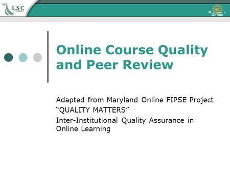 "Online Course Quality and Peer Review Adapted from Maryland Online FIPSE Project ""QUALITY MATTERS"" Inter-Institutional Quality Assurance in Online Learning."