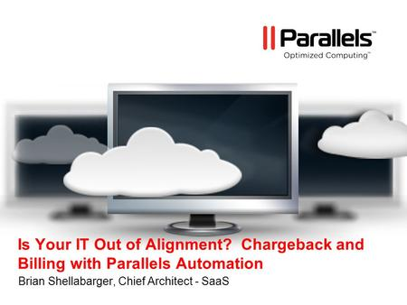 Is Your IT Out of Alignment? Chargeback and Billing with Parallels Automation Brian Shellabarger, Chief Architect - SaaS.