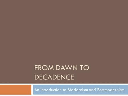 FROM DAWN TO DECADENCE An Introduction to Modernism and Postmodernism.