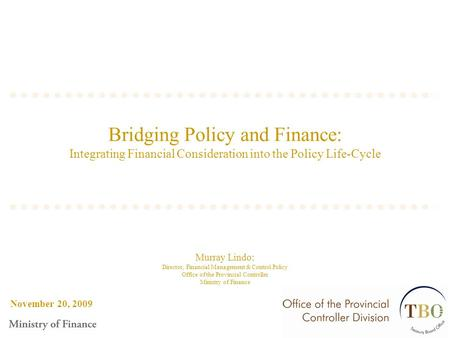 November 20, 2009 Bridging Policy and Finance: Integrating Financial Consideration into the Policy Life-Cycle Murray Lindo: Director, Financial Management.