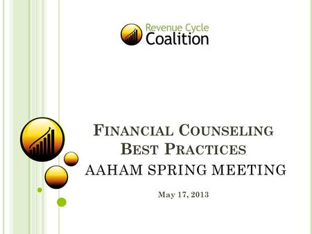 F INANCIAL C OUNSELING B EST P RACTICES May 17, 2013 AAHAM SPRING MEETING.
