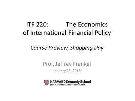 ITF 220: The Economics of International Financial Policy Course Preview, Shopping Day Prof. Jeffrey Frankel January 23, 2015.