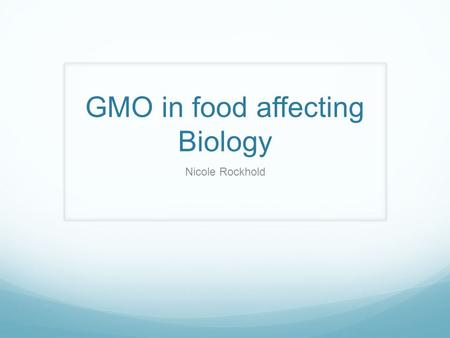 GMO in food affecting Biology Nicole Rockhold. GMO Original DNA structure has been changed Goal of genetically modified plants Aim to make plants resistant.
