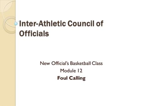 Inter-Athletic Council of Officials New Official's Basketball Class Module 12 Foul Calling.