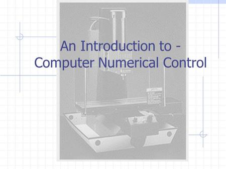 An Introduction to - Computer Numerical Control. Introduction CNC: Computer Numerical Control Production of machined parts whose production is controlled.