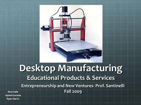 Desktop Manufacturing Educational Products & Services Ross Gale Jayesh Gorasia Ryan Harris Entrepreneurship and New Ventures- Prof. Santinelli Fall 2009.