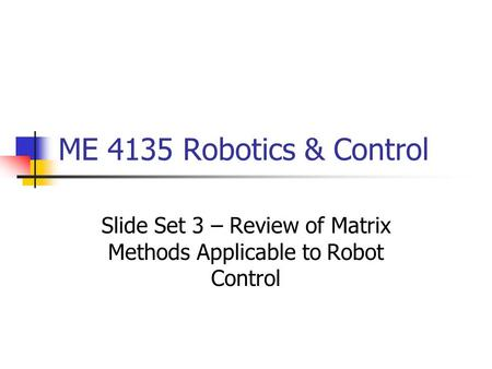 ME 4135 Robotics & Control Slide Set 3 – Review of Matrix Methods Applicable to Robot Control.
