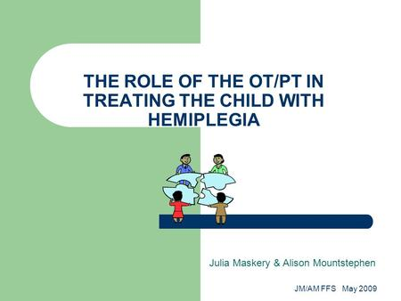 JM/AM FFS May 2009 THE ROLE OF THE OT/PT IN TREATING THE CHILD WITH HEMIPLEGIA Julia Maskery & Alison Mountstephen.
