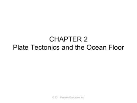 © 2011 Pearson Education, Inc. CHAPTER 2 Plate Tectonics and the Ocean Floor.