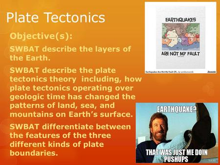 Plate Tectonics Objective(s): SWBAT describe the layers of the Earth. SWBAT describe the plate tectonics theory including, how plate tectonics operating.