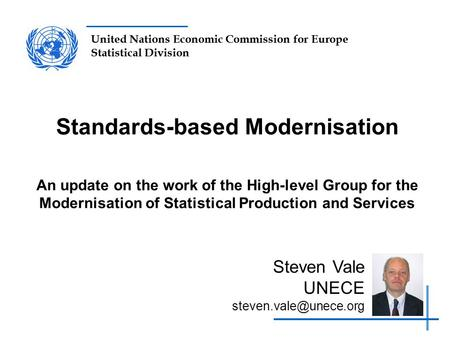 United Nations Economic Commission for Europe Statistical Division Standards-based Modernisation An update on the work of the High-level Group for the.