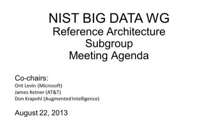 NIST BIG DATA WG Reference Architecture Subgroup Meeting Agenda Co-chairs: Orit Levin (Microsoft) James Ketner (AT&T) Don Krapohl (Augmented Intelligence)