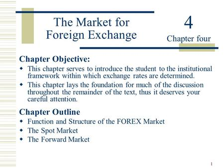 1 The Market for Foreign Exchange Chapter Objective:  This chapter serves to introduce the student to the institutional framework within which exchange.