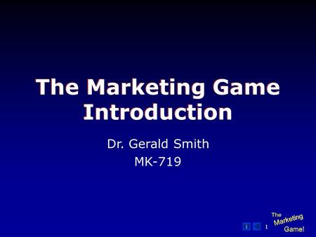 1 The Marketing Game Introduction Dr. Gerald Smith MK-719.