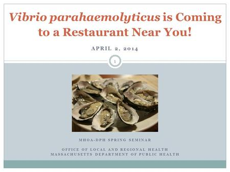 APRIL 2, 2014 Vibrio parahaemolyticus is Coming to a Restaurant Near You ! MHOA-DPH SPRING SEMINAR OFFICE OF LOCAL AND REGIONAL HEALTH MASSACHUSETTS DEPARTMENT.
