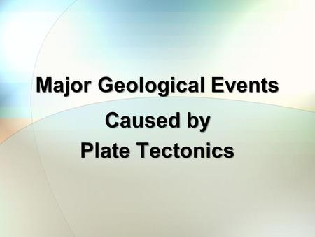 Major Geological Events Caused by Plate Tectonics.