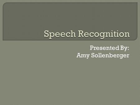 Presented By: Amy Sollenberger  Describe Speech Recognition  Describe and Evaluate the Hardware and Software utilized with Speech Recognition  Describe.