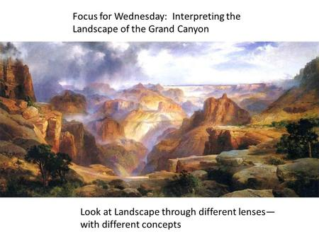 Focus for Wednesday: Interpreting the Landscape of the Grand Canyon Look at Landscape through different lenses— with different concepts.