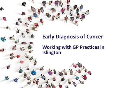 Early Diagnosis of Cancer Working with GP Practices in Islington.