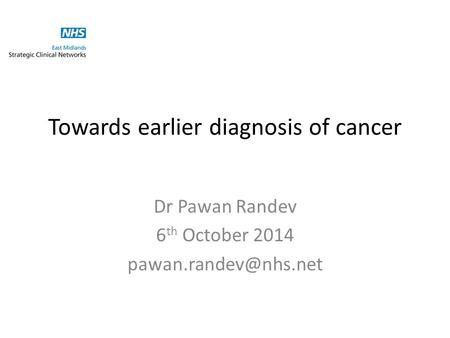 Towards earlier diagnosis of cancer Dr Pawan Randev 6 th October 2014