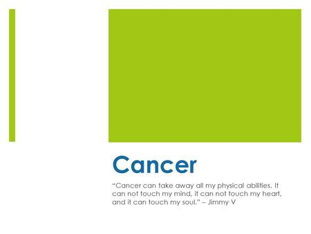"Cancer ""Cancer can take away all my physical abilities. It can not touch my mind, it can not touch my heart, and it can touch my soul."" – Jimmy V."