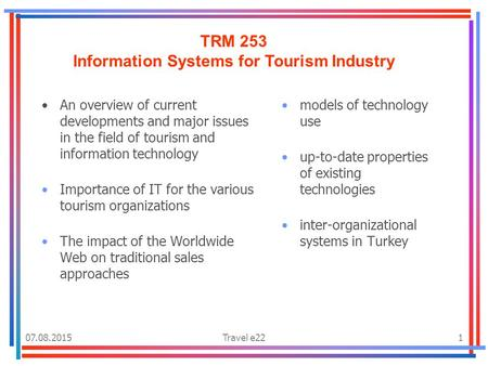 07.08.2015Travel e221 TRM 253 Information Systems for Tourism Industry An overview of current developments and major issues in the field of tourism and.
