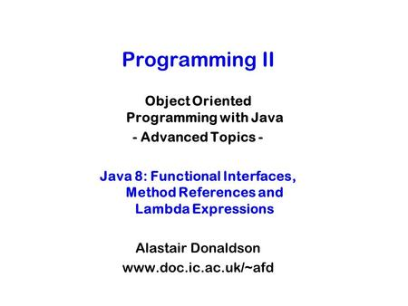 Programming II Object Oriented Programming with Java - Advanced Topics - Java 8: Functional Interfaces, Method References and Lambda Expressions Alastair.