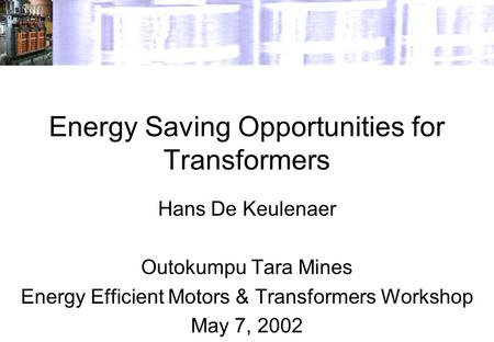 Energy Saving Opportunities for Transformers Hans De Keulenaer Outokumpu Tara Mines Energy Efficient Motors & Transformers Workshop May 7, 2002.