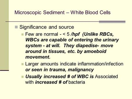 Microscopic Sediment – White Blood Cells Significance and source Few are normal - < 5 /hpf (Unlike RBCs, WBCs are capable of entering the urinary system.