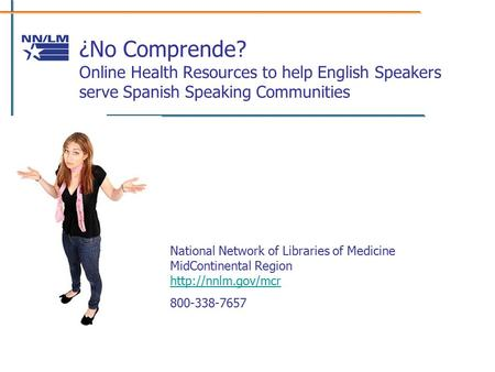 ¿No Comprende? Online Health Resources to help English Speakers serve Spanish Speaking Communities National Network of Libraries of Medicine MidContinental.