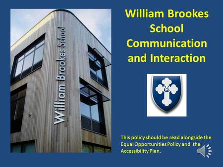 William Brookes School Communication and Interaction This policy should be read alongside the Equal Opportunities Policy and the Accessibility Plan.