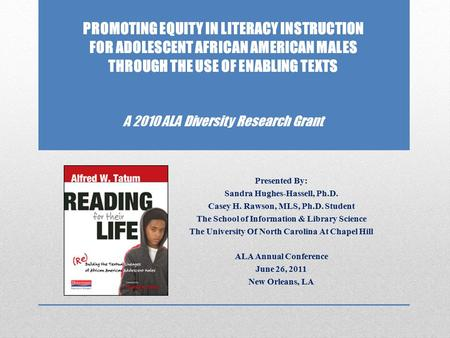 PROMOTING EQUITY IN LITERACY INSTRUCTION FOR ADOLESCENT AFRICAN AMERICAN MALES THROUGH THE USE OF ENABLING TEXTS A 2010 ALA Diversity Research Grant Presented.