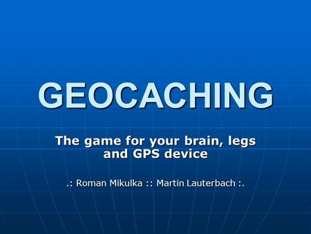 GEOCACHING The game for your brain, legs and GPS device.: Roman Mikulka :: Martin Lauterbach :.