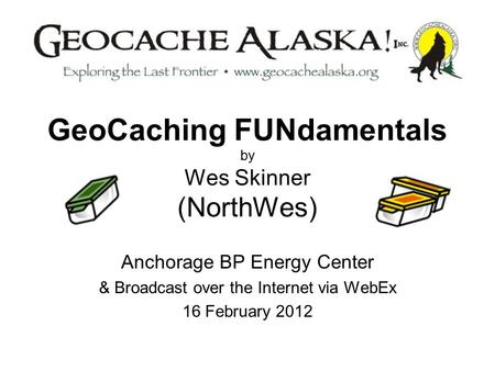 GeoCaching FUNdamentals by Wes Skinner (NorthWes) Anchorage BP Energy Center & Broadcast over the Internet via WebEx 16 February 2012.